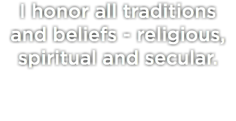 I honor all traditions and beliefs - religious, spiritual and secular.