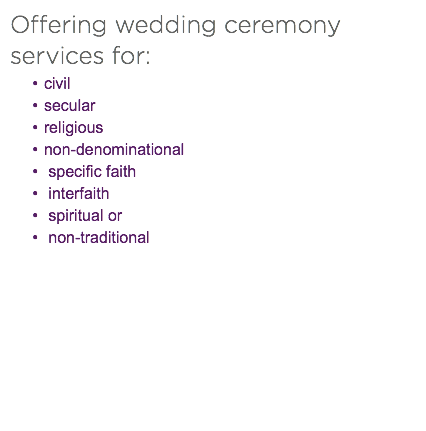 Offering wedding ceremony services for: civil secular religious non-denominational specific faith interfaith spiritual or non-traditional